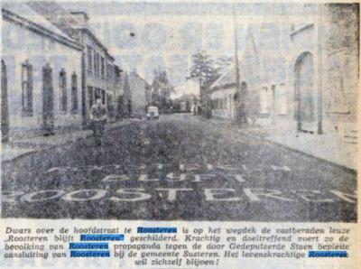 In 1950 schilderde men met koeienletters 'Roosteren blijft Roosteren' op het wegdek, omdat de provincie de gem. Roosteren aan de gem. Susteren wilde toevoegen. Uiteindelijk heeft men dat nog tot 1982 kunnen rekken. En Roosteren is nog altijd Roosteren.